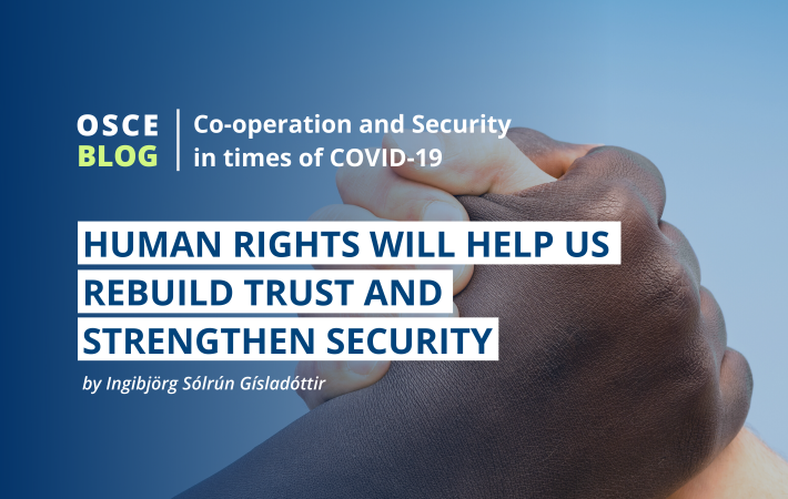 Ingibjörg Sólrún Gísladóttir, Director of the OSCE Office for Democratic Institutions and Human Rights (ODIHR) reflects on the importance of human rights, both during and after the COVID-19 pandemic.